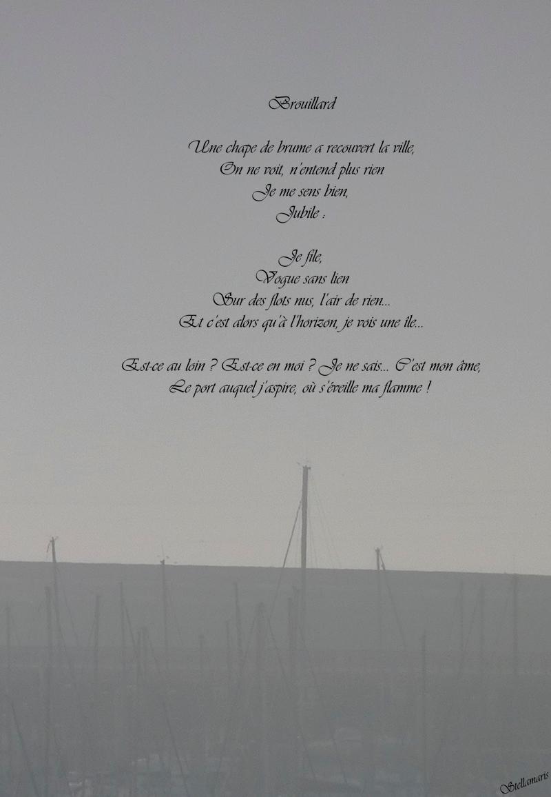 Brouillard / / Une chape de brume a recouvert la ville, / On ne voit, n'entend plus rien / Je me sens bien, / Jubile : / / Je file, / Vogue sans lien / Sur des flots nus, l'air de rien... / Et c'est alors qu'à l'horizon, je vois une île... / / Est-ce au loin ? Est-ce en moi ? Je ne sais... C'est mon âme, / / Le port auquel j'aspire, où s'éveille ma flamme ! / / Stellamaris